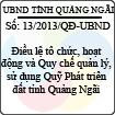 Quyết định 13/2013/QĐ-UBND - Điều lệ tổ chức, hoạt động và Quy chế quản lý, sử dụng Quỹ Phát triển đất tỉnh Quảng Ngãi
