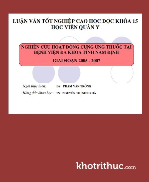 Luận văn thạc sĩ dược khoa: Nghiên cứu hoạt động cung ứng thuốc tại Bệnh viện đa khoa tỉnh Nam Định giai đoạn 2005 - 2007